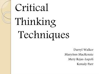 Critical  Thinking Techniques Darryl Walker MaryAnn MacKenzie Mery Rojas-Lupoli Kemaly Parr