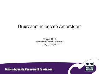 Duurzaamheidscafé Amersfoort 27 april 2011 Presentatie Milieudefensie Hugo Hooijer