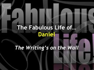 The Fabulous Life of…  Daniel The Writing's on the Wall