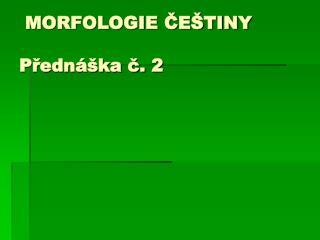 MORFOLOGIE ČEŠTINY  Přednáška č. 2