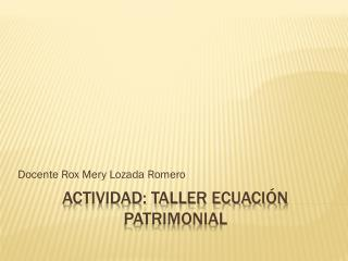 ACTIVIDAD: TALLER ECUACIÓN PATRIMONIAL