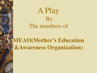 A Play  By The members of  MEAO(Mother's Education &Awareness Organization )