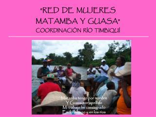 """""""RED  DE  MUJERES  MATAMBA  Y  GUASA"""" COORDINACIÓN  RÍO  TIMBIQUÍ"""