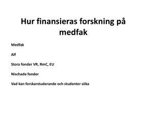 Hur finansieras forskning på medfak Medfak Alf Stora  fonder VR,  RmC , EU Nischade  fonder