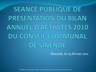 SEANCE PUBLIQUE DE PRESENTATION DU BILAN ANNUEL D'ACTIVITES 2010 DU CONSEIL COMMUNAL DE SINENDE