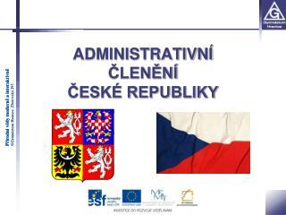 ADMINISTRATIVNÍ ČLENĚNÍ  ČESKÉ REPUBLIKY