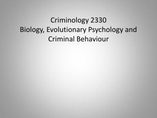 Criminology 2330 Biology, Evolutionary Psychology and Criminal Behaviour