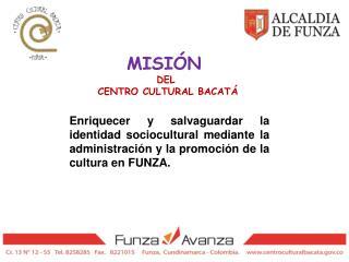 MISIÓN  DEL  CENTRO CULTURAL BACATÁ