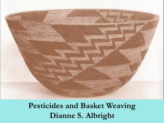 Pesticides and Basket Weaving Dianne S. Albright