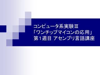 コンピュータ系実験 Ⅲ 「ワンチップマイコンの応用」 第1週目 アセンブリ言語講座