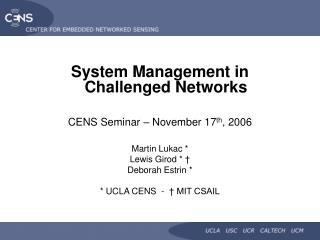 System Management in Challenged Networks CENS Seminar � November 17 th , 2006 Martin Lukac *