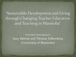 """Sustainable  Development and Living through Changing Teacher Education and Teaching in  Manitoba"""