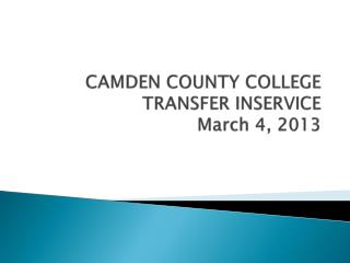 CAMDEN COUNTY COLLEGE TRANSFER INSERVICE March 4, 2013