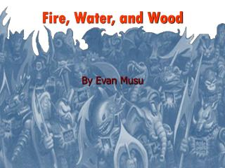 Fire, Water, and Wood