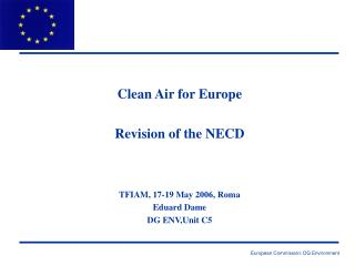 Clean Air for Europe Revision of the NECD TFIAM, 17-19 May 2006, Roma Eduard Dame DG ENV,Unit C5