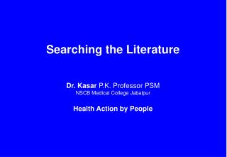 Searching the Literature Dr. Kasar  P.K. Professor PSM NSCB Medical College Jabalpur