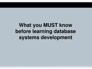 What you MUST know  before learning database systems development