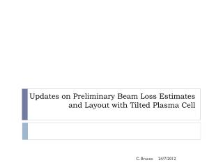 Updates on Preliminary Beam Loss Estimates and Layout with Tilted Plasma Cell