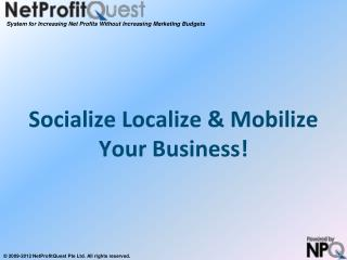 Socialize Localize & Mobilize Your Business!