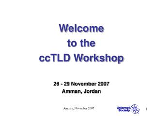 Welcome  to the  ccTLD Workshop 26 - 29 November 2007 Amman, Jordan