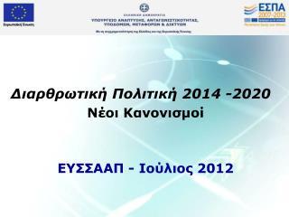 Διαρθρωτική Πολιτική 2014 -2020 Νέοι Κανονισμοί ΕΥΣΣΑΑΠ - Ιούλιος 2012