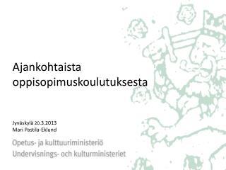 Ajankohtaista oppisopimuskoulutuksesta Jyväskylä  20 .3.2013  Mari Pastila-Eklund