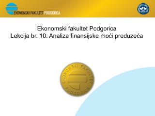 Ekonomski fakultet Podgorica Lekcija br. 10: Analiza finansijske moći preduzeća
