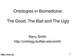 Ontologies in Biomedicine:  The Good, The Bad and The Ugly