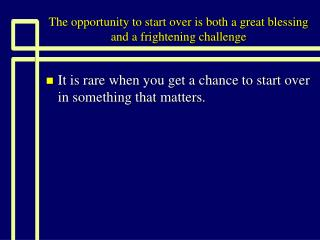 The opportunity to start over is both a great blessing and a frightening challenge