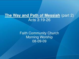 The Way and Path of Messiah  (part 2) Acts 3:19-26 Faith Community Church Morning Worship 08-09-09
