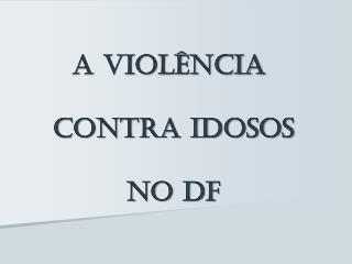 A Violência  contra idosos  no DF