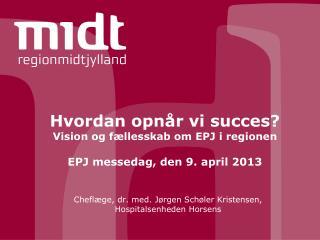 Hvordan opn�r vi succes? Vision og f�llesskab om EPJ i regionen EPJ messedag, den 9. april 2013