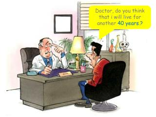 Doctor, do you think that i will live for another  40 years . ?