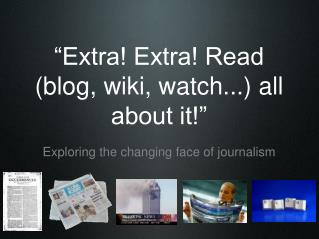 """Extra! Extra! Read (blog, wiki, watch...) all about it!"""