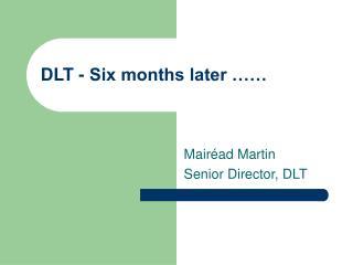 DLT - Six months later ……