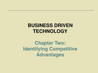 BUSINESS DRIVEN TECHNOLOGY  Chapter Two:  Identifying Competitive Advantages