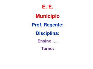 E. E.  Município Prof. Regente:  Disciplina:  Ensino …. Turno: