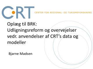Oplæg til  BRK: Udligningsreform og overvejelser vedr .  anvendelser af  CRT's data  og  modeller