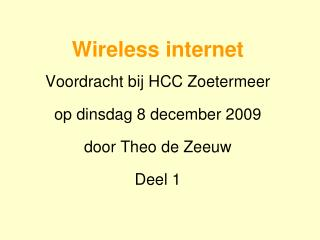 Wireless internet Voordracht bij HCC Zoetermeer op dinsdag 8 december 2009 door Theo de Zeeuw