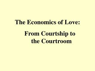 The Economics of Love:     From Courtship to       the Courtroom