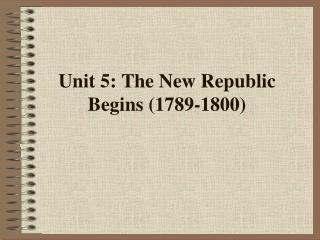 Unit 5: The New Republic Begins (1789-1800)