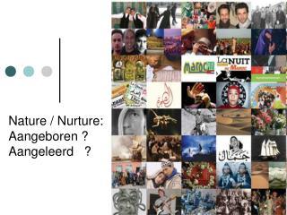 Nature /  Nurture :  Aangeboren ? Aangeleerd   ?