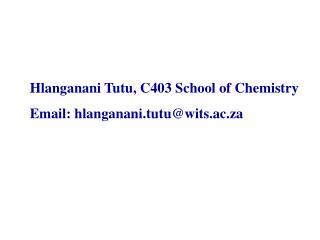 Hlanganani Tutu, C403 School of Chemistry  Email: hlanganani.tutu@wits.ac.za