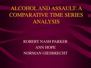 ALCOHOL AND ASSAULT: A COMPARATIVE TIME SERIES ANALYSIS