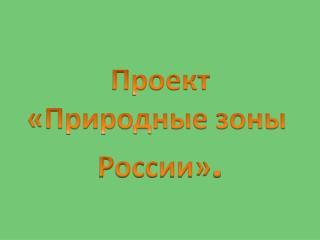 Проект «Природные зоны  России» .