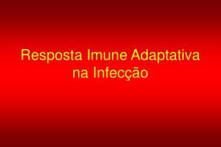 Resposta Imune Adaptativa na Infecção