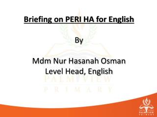 Briefing on PERI HA for English  By Mdm Nur Hasanah  Osman Level Head, English