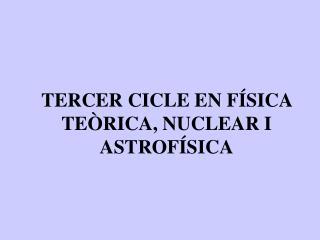 TERCER CICLE EN FÍSICA TEÒRICA, NUCLEAR I ASTROFÍSICA