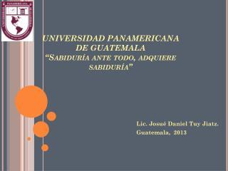 """UNIVERSIDAD PANAMERICANA DE GUATEMALA """"Sabiduría ante todo, adquiere sabiduría"""""""