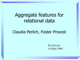 Aggregate features for relational data Claudia Perlich, Foster Provost